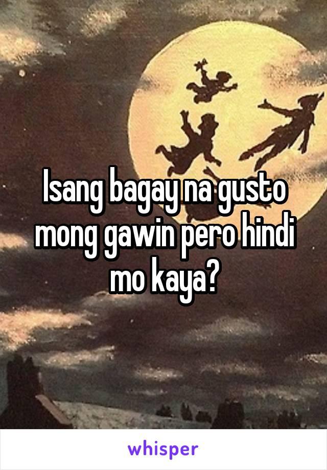 Isang bagay na gusto mong gawin pero hindi mo kaya?