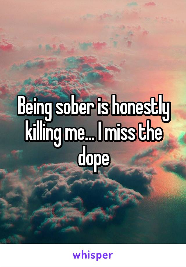 Being sober is honestly killing me... I miss the dope