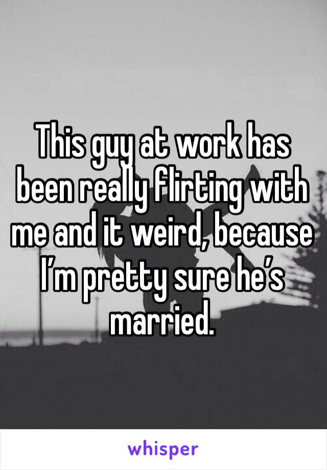This guy at work has been really flirting with me and it weird, because I'm pretty sure he's married.