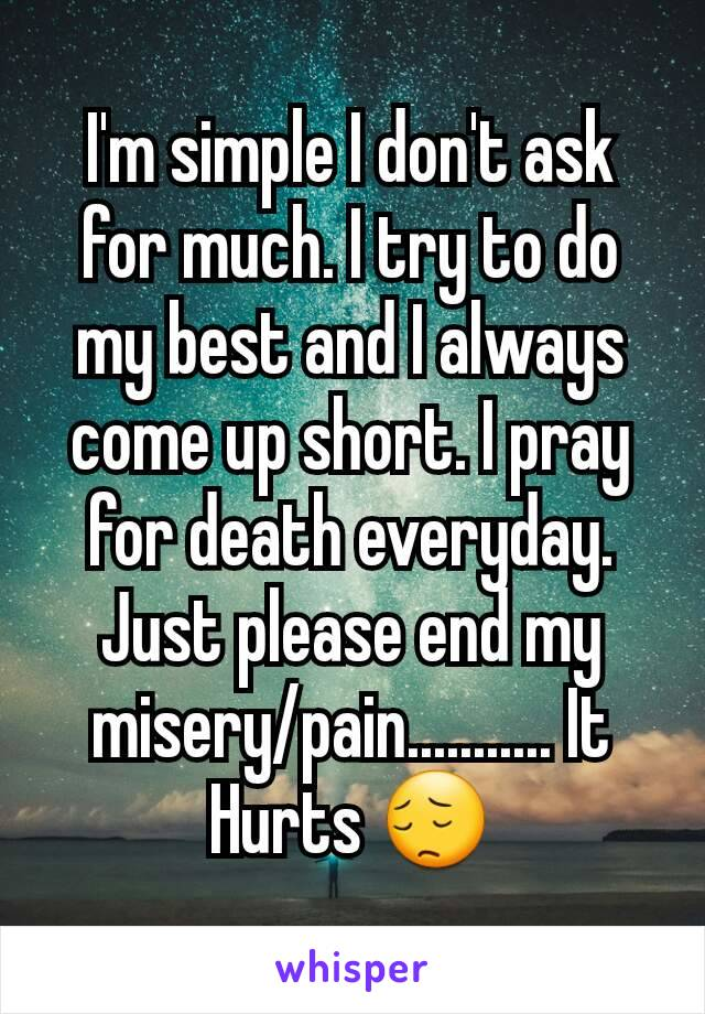 I'm simple I don't ask for much. I try to do my best and I always come up short. I pray for death everyday. Just please end my misery/pain........... It Hurts 😔
