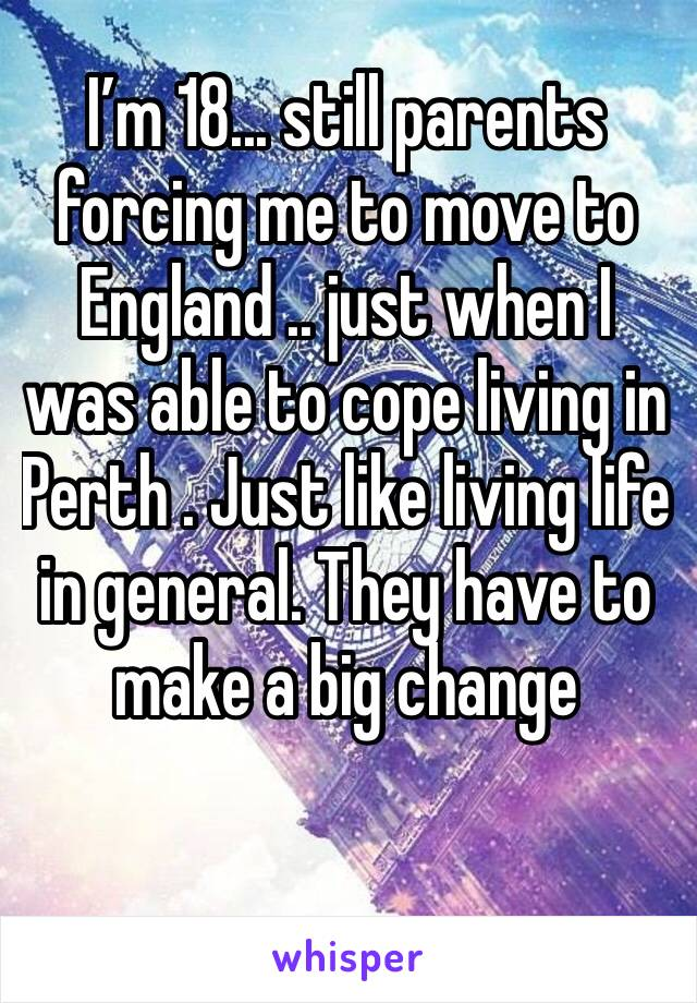 I'm 18... still parents forcing me to move to England .. just when I was able to cope living in Perth . Just like living life in general. They have to make a big change