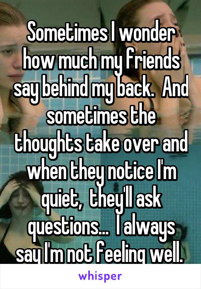 Sometimes I wonder how much my friends say behind my back.  And sometimes the thoughts take over and when they notice I'm quiet,  they'll ask questions...  I always say I'm not feeling well.