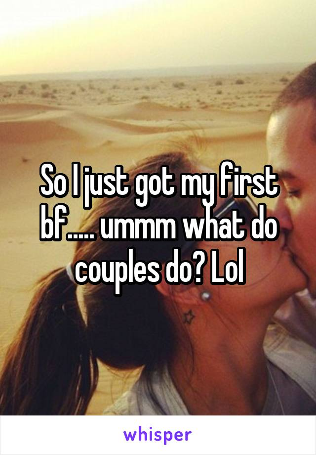 So I just got my first bf..... ummm what do couples do? Lol