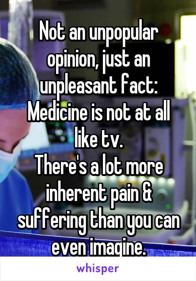 Not an unpopular opinion, just an unpleasant fact: Medicine is not at all like tv. There's a lot more inherent pain & suffering than you can even imagine.