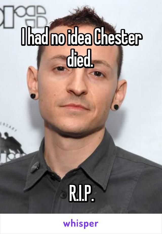 I had no idea Chester died.       R.I.P.