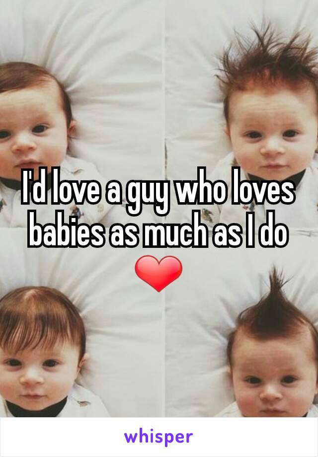 I'd love a guy who loves babies as much as I do ❤