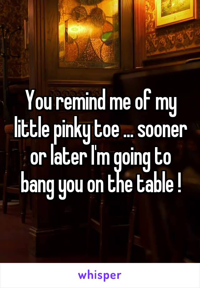 You remind me of my little pinky toe ... sooner or later I'm going to bang you on the table !