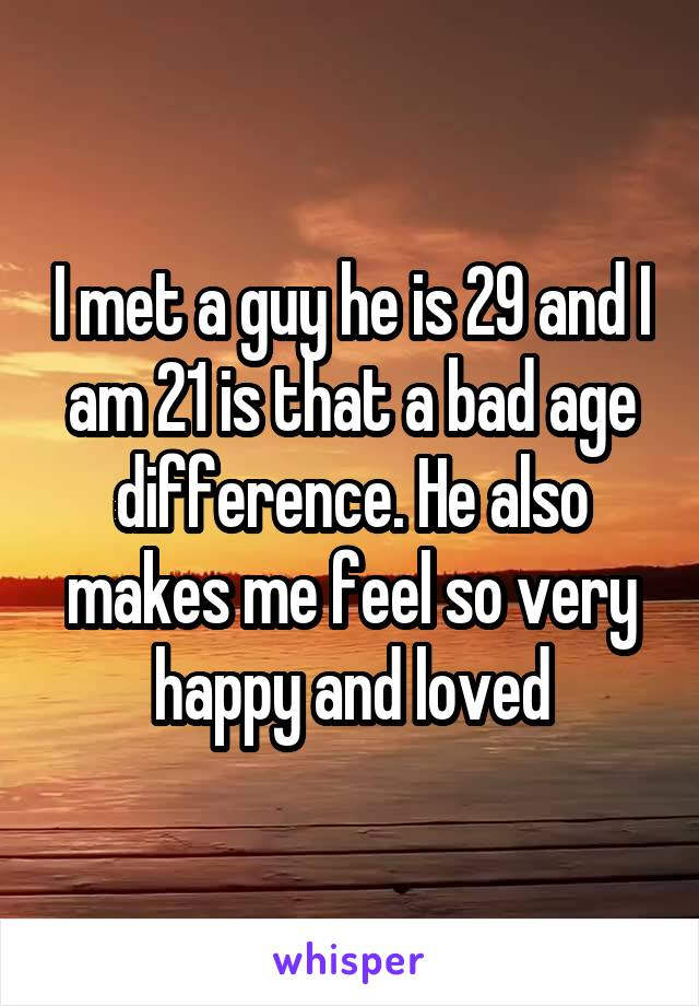 I met a guy he is 29 and I am 21 is that a bad age difference. He also makes me feel so very happy and loved