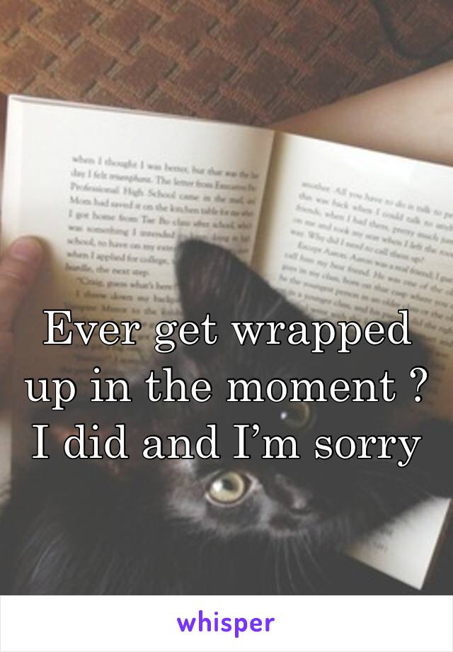Ever get wrapped up in the moment ? I did and I'm sorry