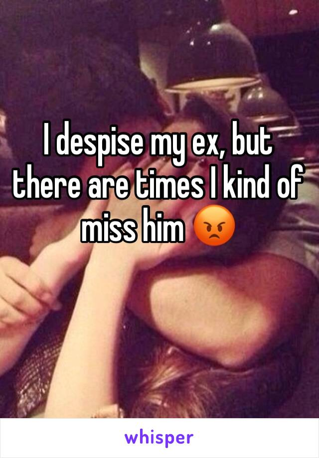 I despise my ex, but there are times I kind of miss him 😡