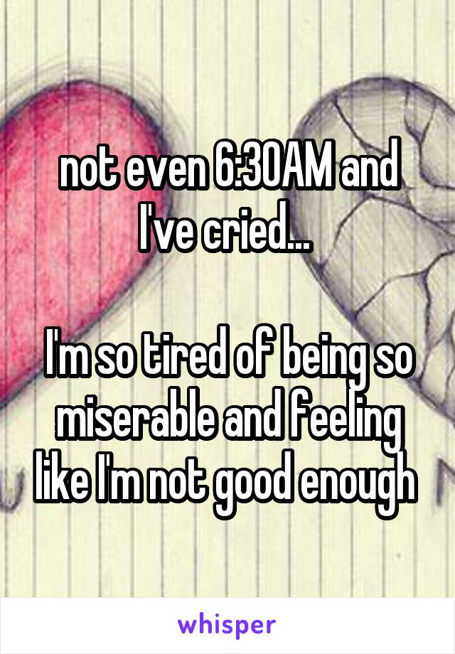 not even 6:30AM and I've cried...   I'm so tired of being so miserable and feeling like I'm not good enough