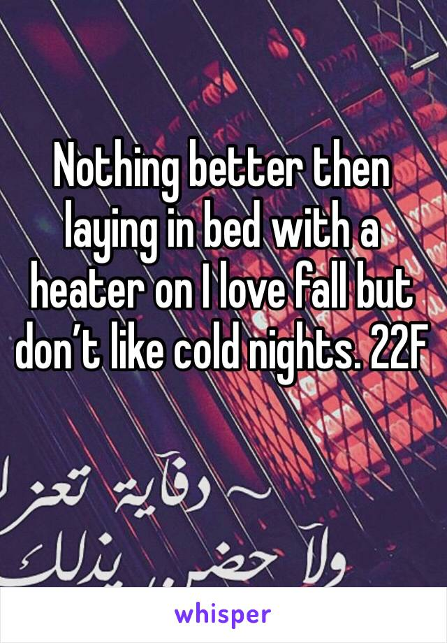 Nothing better then laying in bed with a heater on I love fall but don't like cold nights. 22F