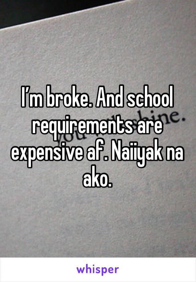 I'm broke. And school requirements are expensive af. Naiiyak na ako.