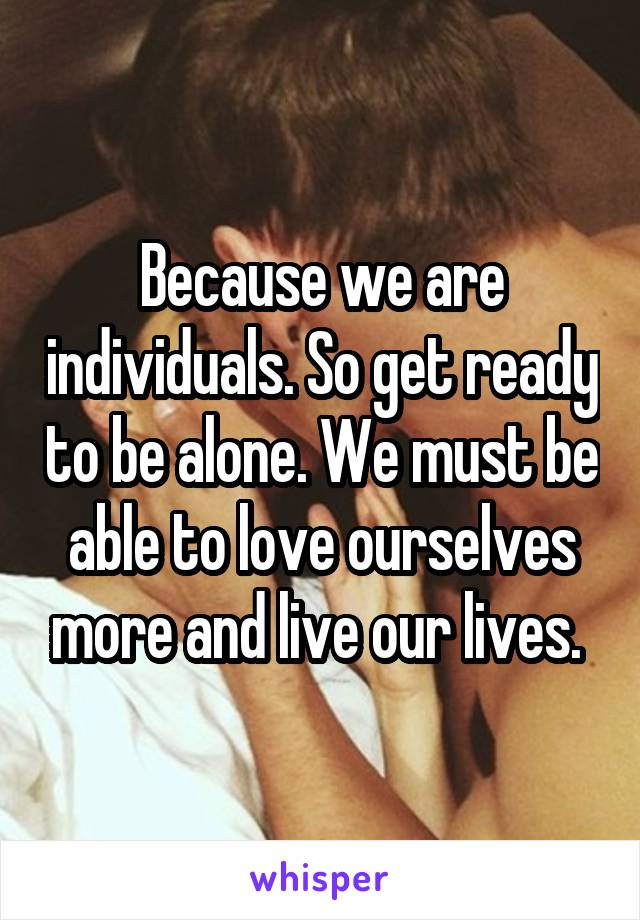 Because we are individuals. So get ready to be alone. We must be able to love ourselves more and live our lives.