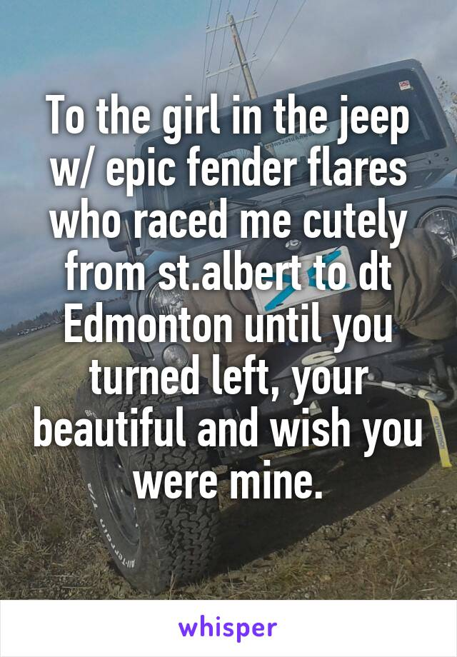 To the girl in the jeep w/ epic fender flares who raced me cutely from st.albert to dt Edmonton until you turned left, your beautiful and wish you were mine.