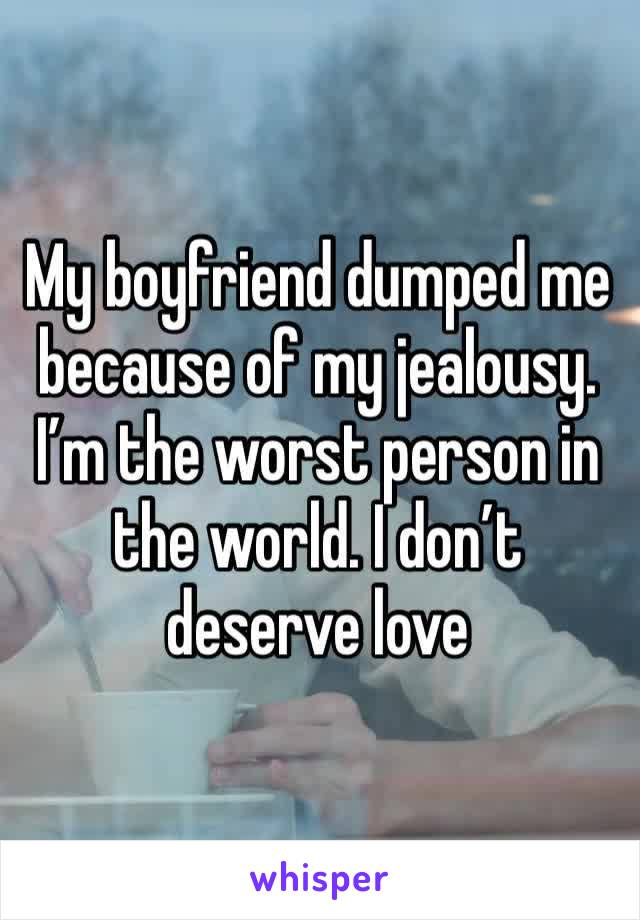 My boyfriend dumped me because of my jealousy. I'm the worst person in the world. I don't deserve love