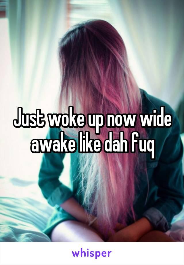 Just woke up now wide awake like dah fuq