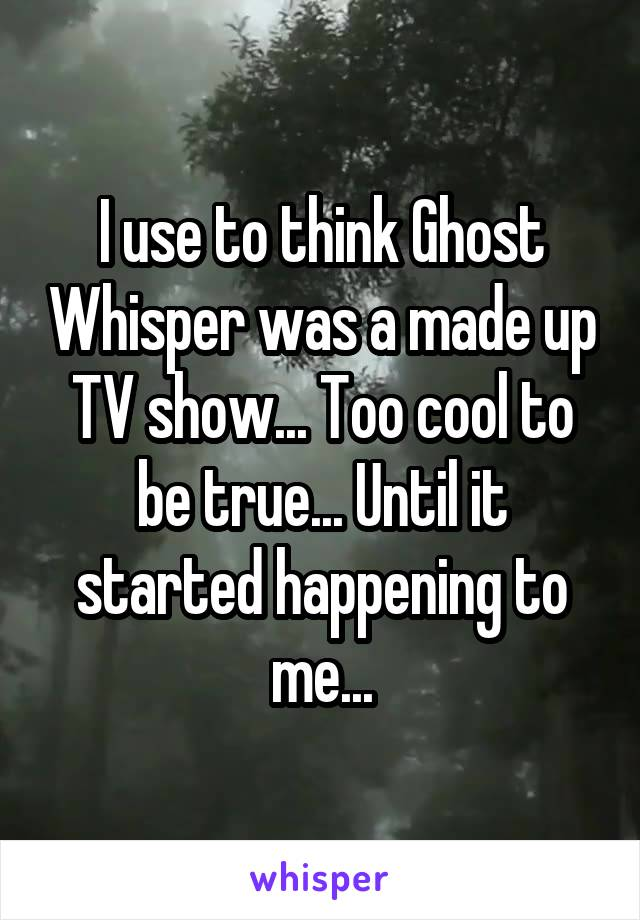 I use to think Ghost Whisper was a made up TV show... Too cool to be true... Until it started happening to me...