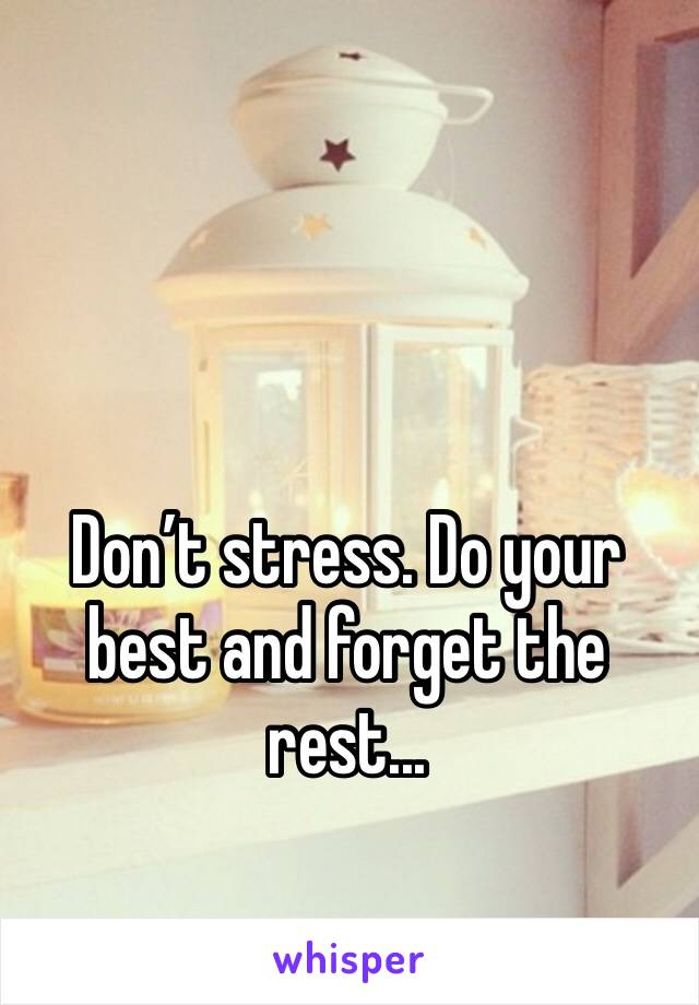 Don't stress. Do your best and forget the rest...