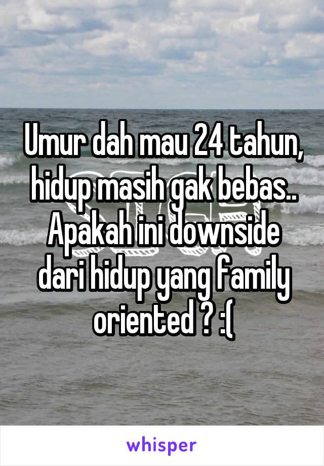 Umur dah mau 24 tahun, hidup masih gak bebas.. Apakah ini downside dari hidup yang family oriented ? :(