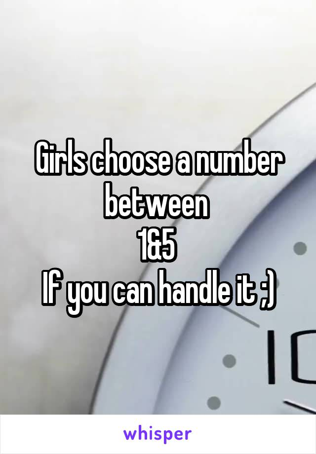 Girls choose a number between  1&5  If you can handle it ;)
