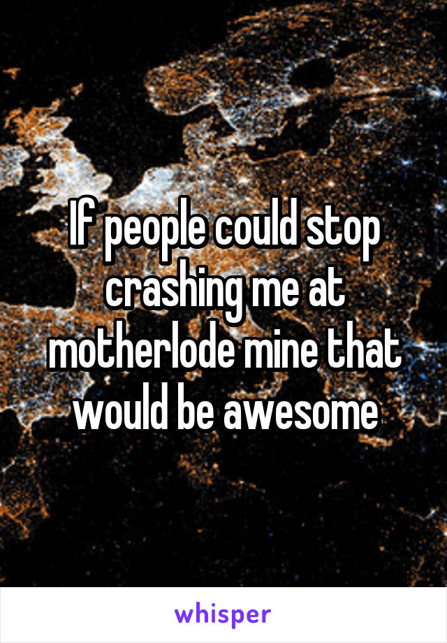 If people could stop crashing me at motherlode mine that would be awesome