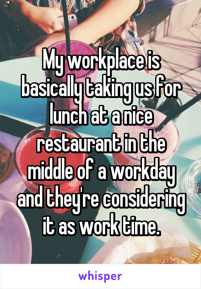 My workplace is basically taking us for lunch at a nice restaurant in the middle of a workday and they're considering it as work time.