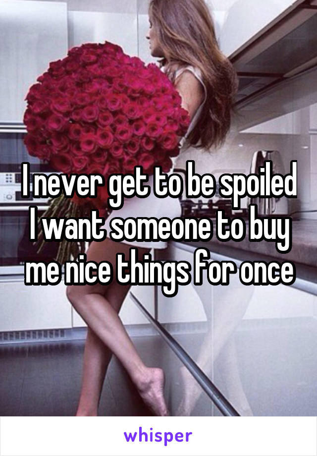 I never get to be spoiled I want someone to buy me nice things for once