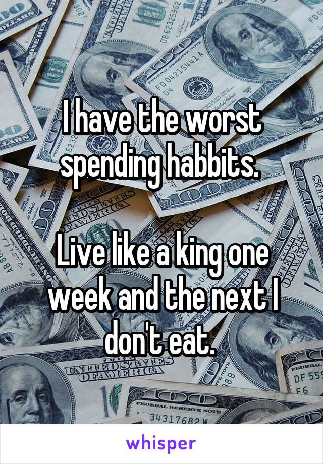 I have the worst spending habbits.   Live like a king one week and the next I don't eat.