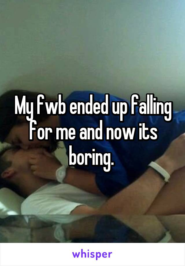 My fwb ended up falling for me and now its boring.