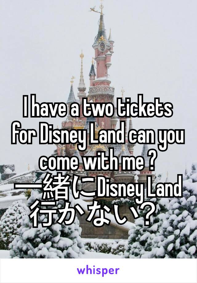 I have a two tickets for Disney Land can you come with me ? 一緒にDisney Land行かない?