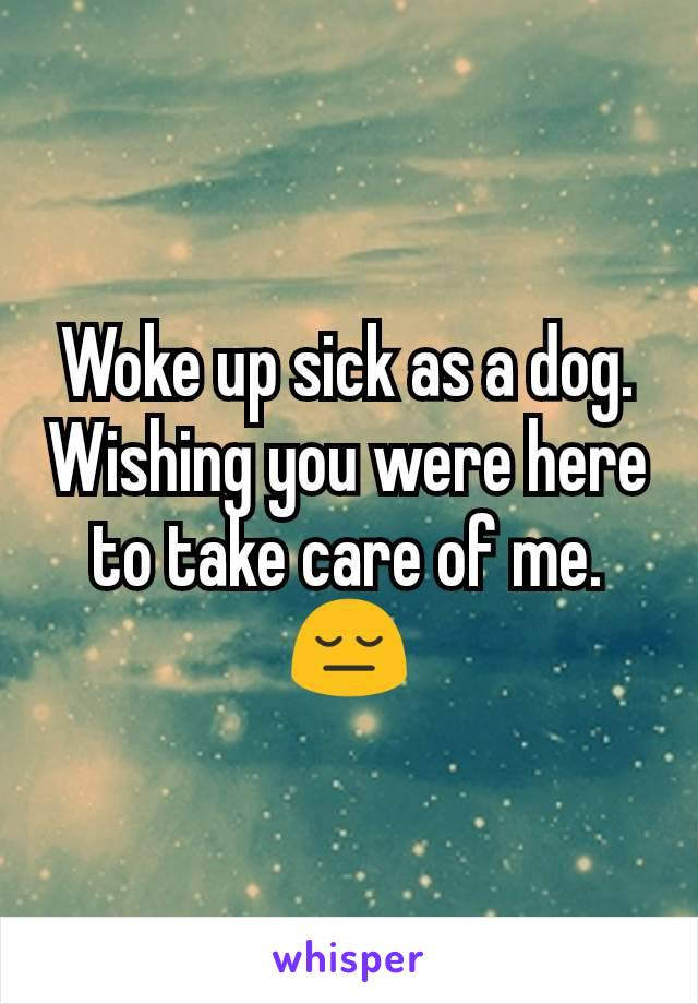Woke up sick as a dog. Wishing you were here to take care of me. 😔