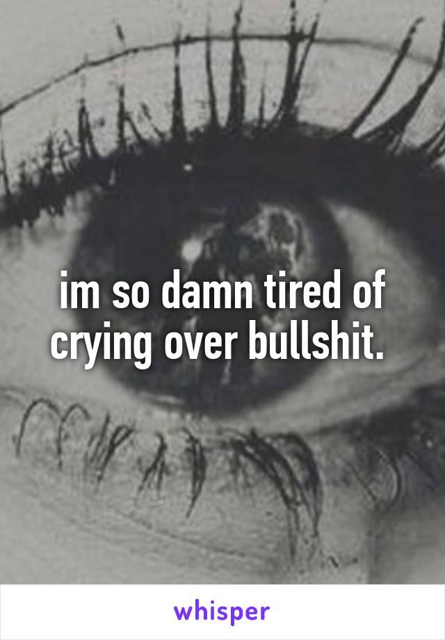 im so damn tired of crying over bullshit.
