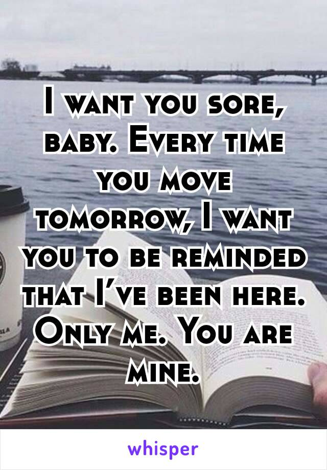 I want you sore, baby. Every time you move tomorrow, I want you to be reminded that I've been here. Only me. You are mine.