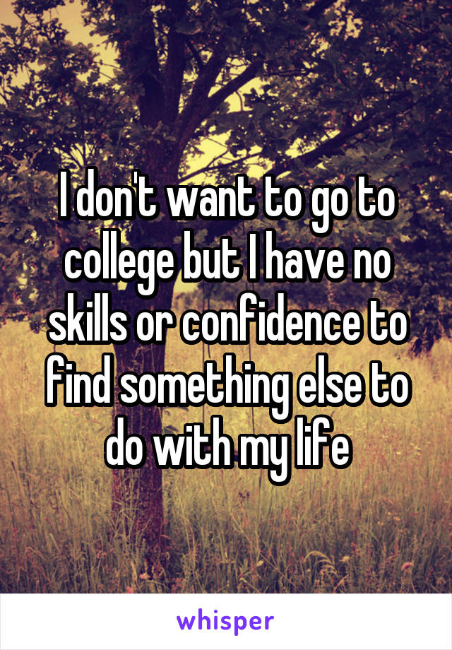 I don't want to go to college but I have no skills or confidence to find something else to do with my life