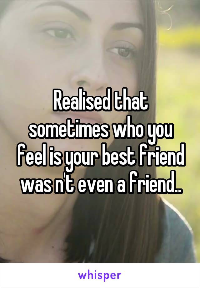 Realised that sometimes who you feel is your best friend was n't even a friend..