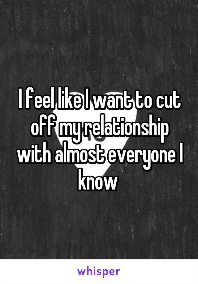 I feel like I want to cut off my relationship with almost everyone I know