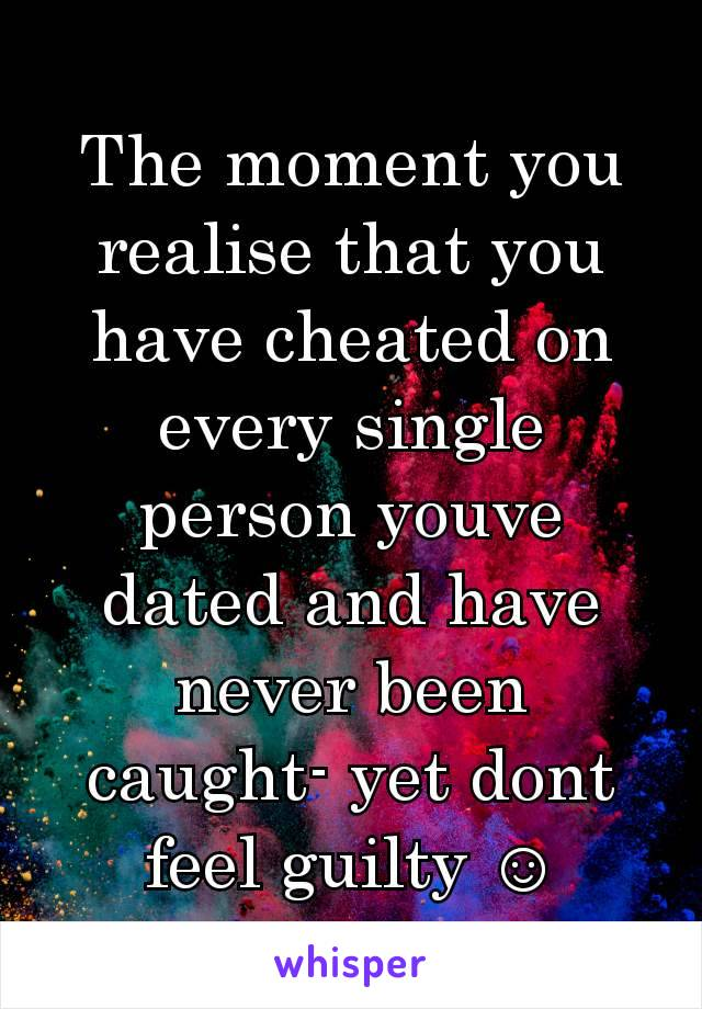 The moment you realise that you have cheated on every single person youve dated and have never been caught- yet dont feel guilty ☺