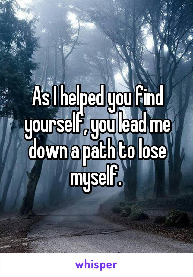 As I helped you find yourself, you lead me down a path to lose myself.