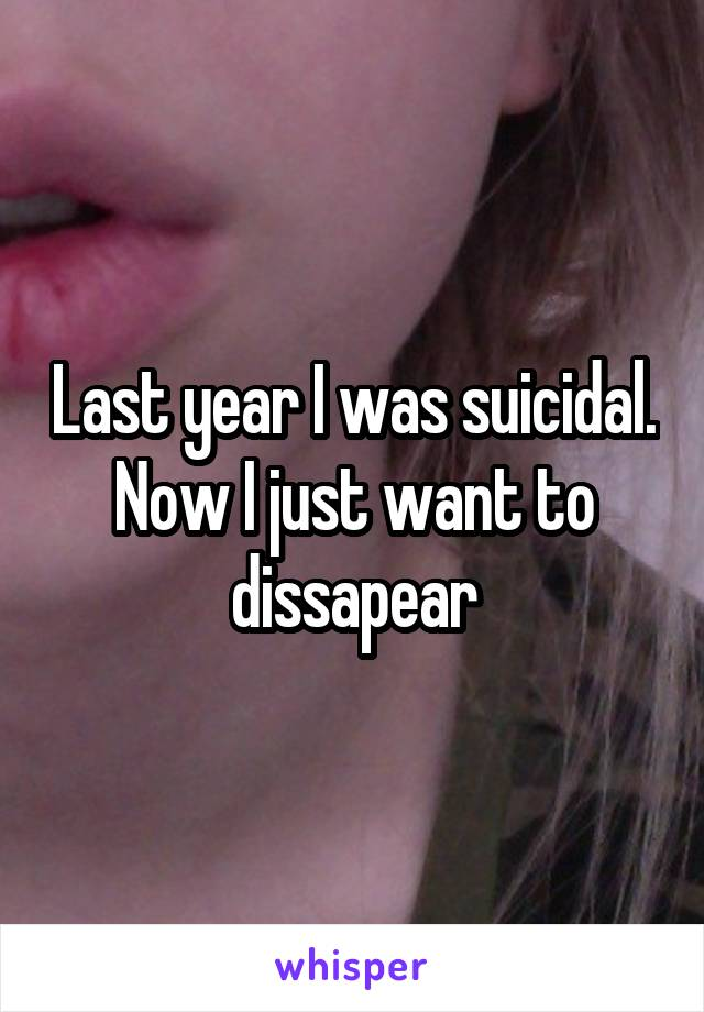 Last year I was suicidal. Now I just want to dissapear