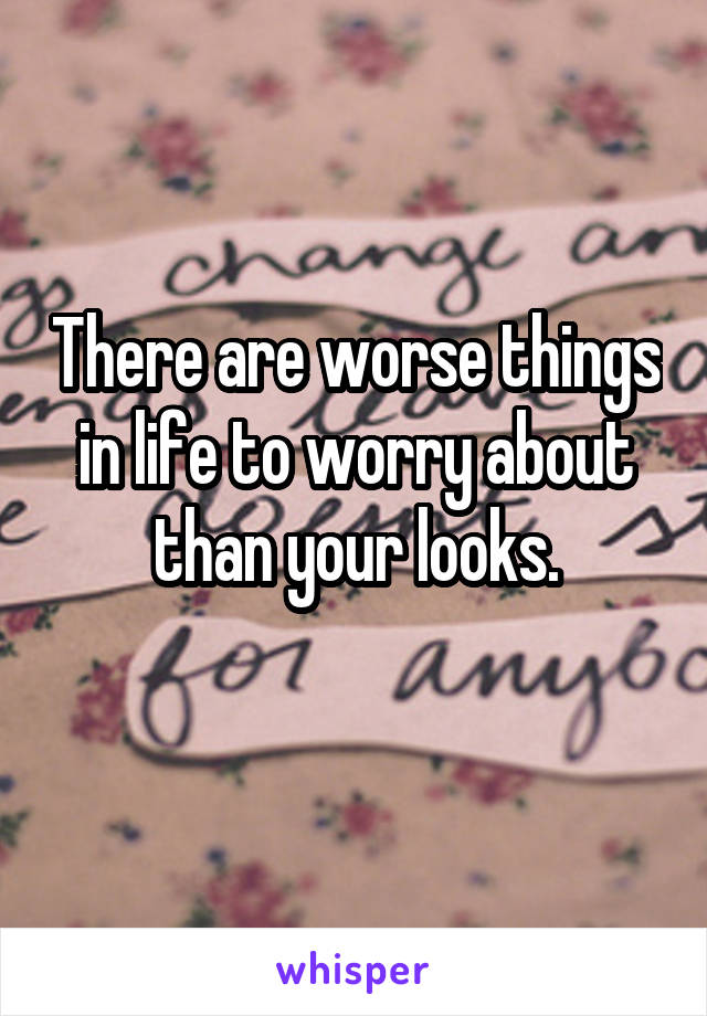 There are worse things in life to worry about than your looks.