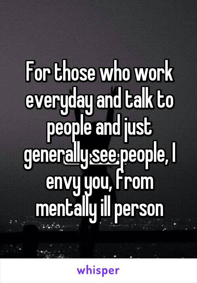 For those who work everyday and talk to people and just generally see people, I envy you, from mentally ill person