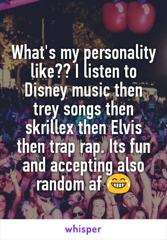 What's my personality like?? I listen to Disney music then trey songs then skrillex then Elvis then trap rap. Its fun and accepting also random af 😂