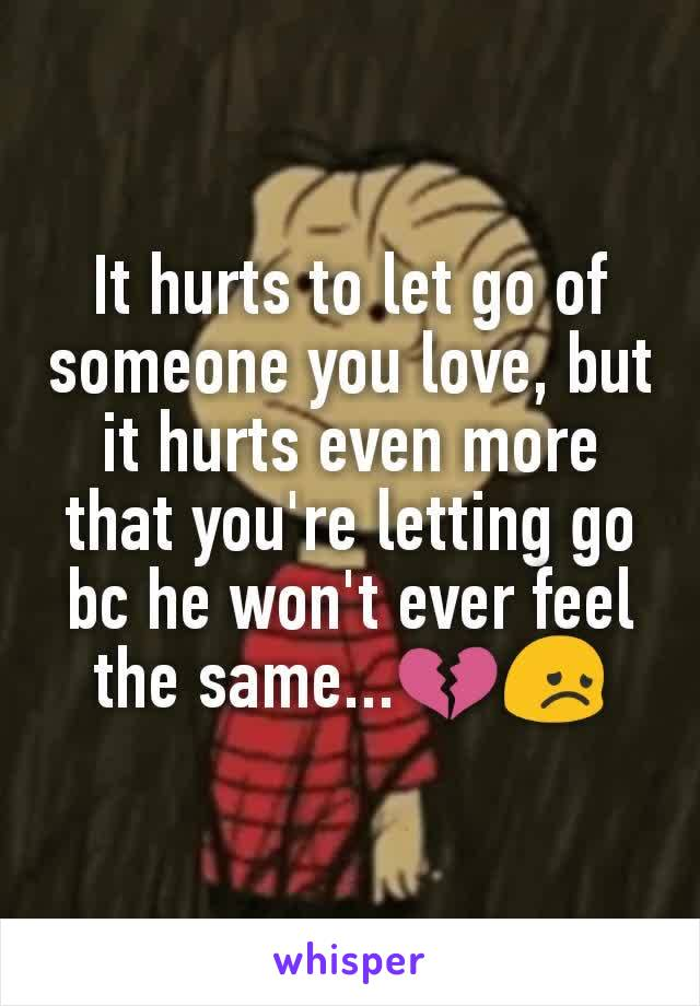 It hurts to let go of someone you love, but it hurts even more that you're letting go bc he won't ever feel the same...💔😞