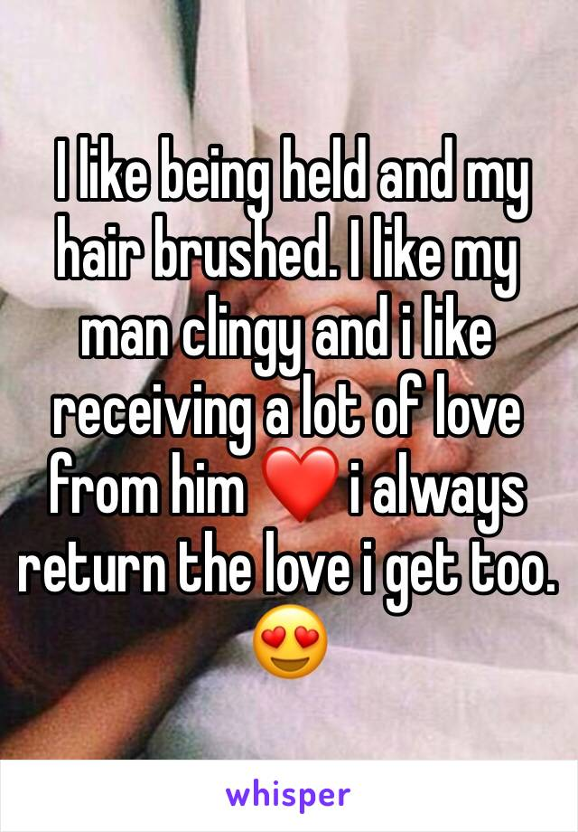 I like being held and my hair brushed. I like my man clingy and i like receiving a lot of love from him ❤️ i always return the love i get too. 😍