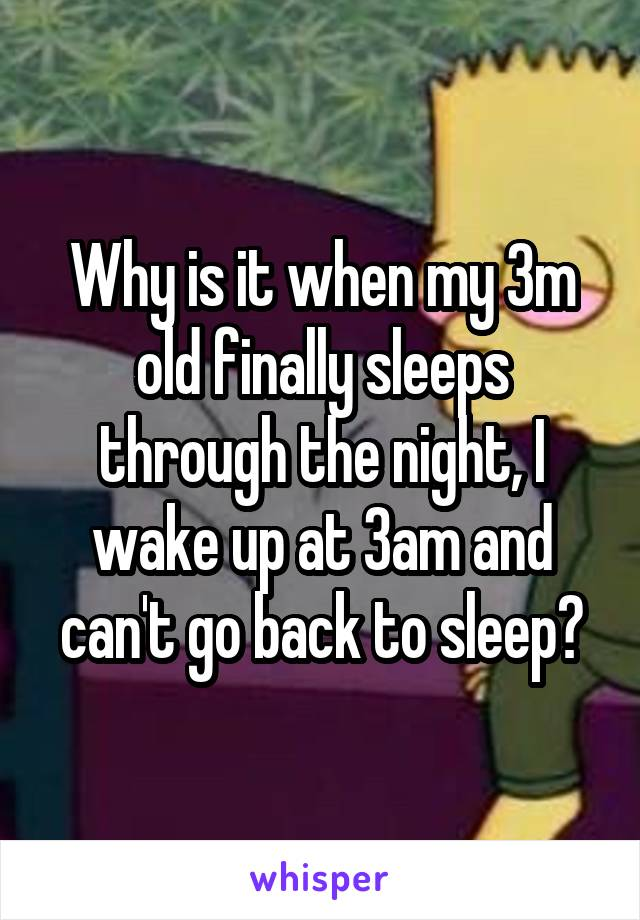 Why is it when my 3m old finally sleeps through the night, I wake up at 3am and can't go back to sleep?