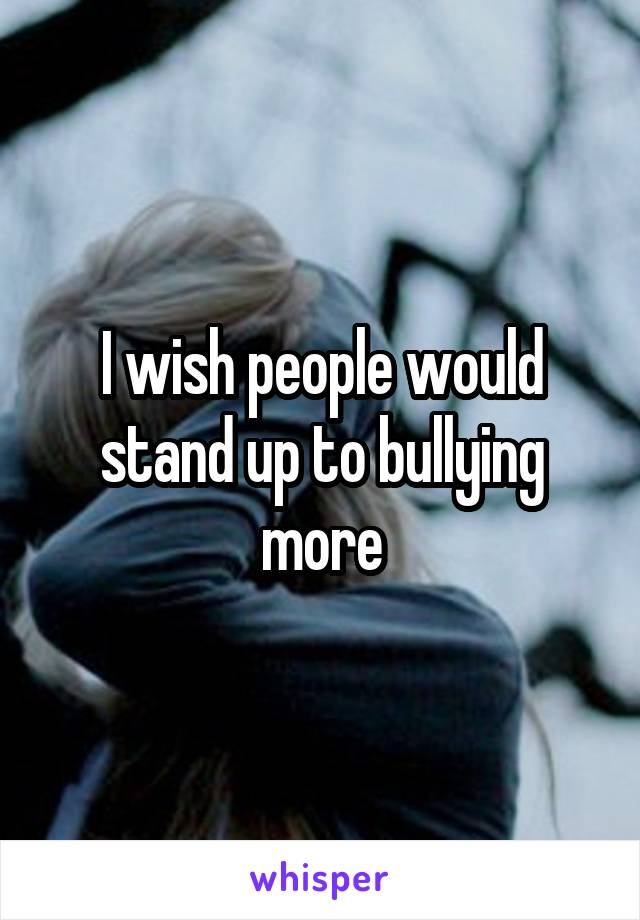 I wish people would stand up to bullying more