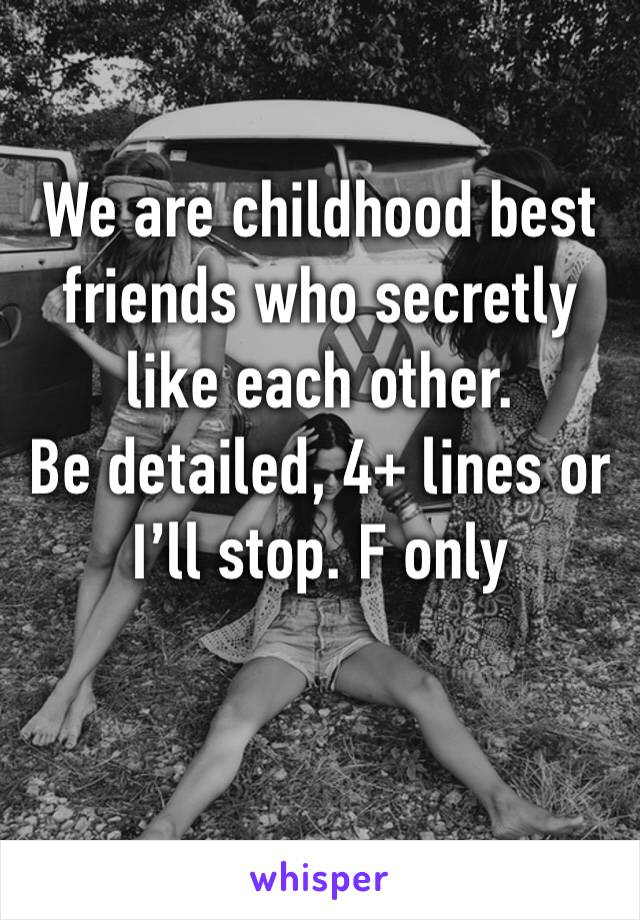 We are childhood best friends who secretly like each other.  Be detailed, 4+ lines or I'll stop. F only