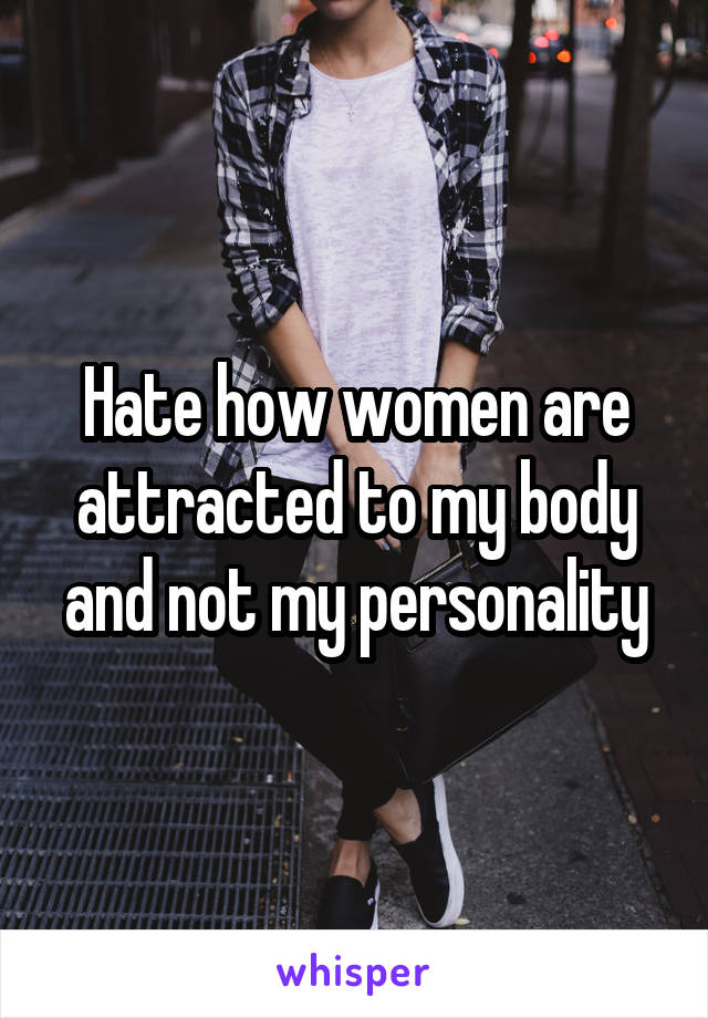 Hate how women are attracted to my body and not my personality