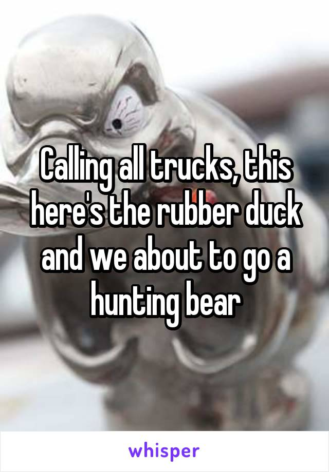 Calling all trucks, this here's the rubber duck and we about to go a hunting bear